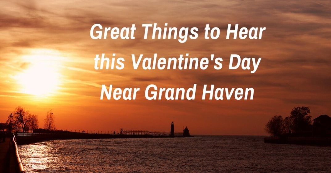 Great Things to Hear this Valentine's Day Near Grand Haven