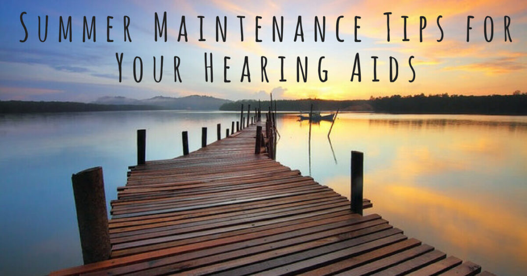 Summer Maintenance Tips for Your Hearing Aids